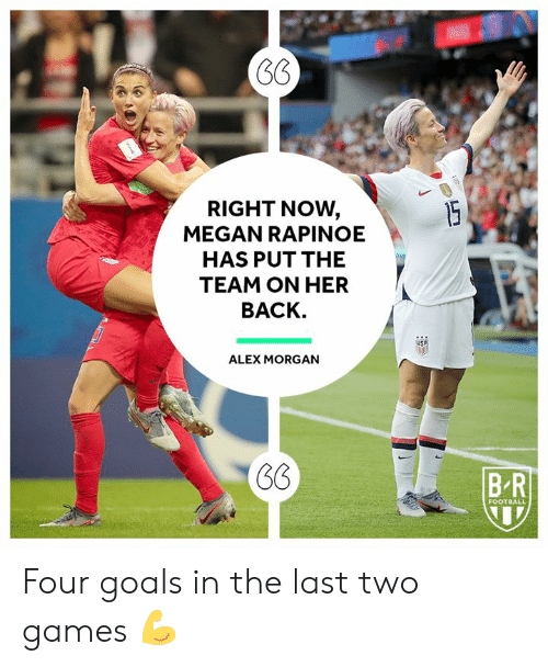 Football, Goals, and Megan: RIGHT NOW,  MEGAN RAPINOE  15  HAS PUT THE  TEAM ON HER  BACK.  ALEX MORGAN  BR  FOOTBALL Four goals in the last two games 💪