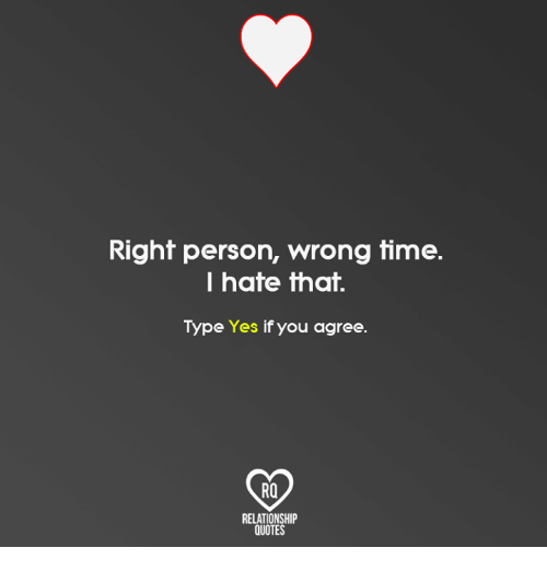 Right Person Wrong Time I Hate That Type Yes If You Agree