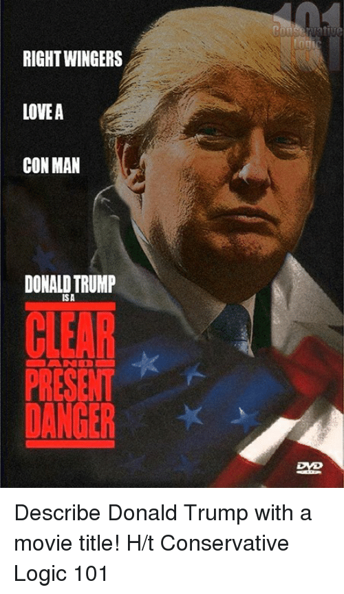 Donald Trump, Logic, and Memes: RIGHT WINGERS  LOVEA  CON MAN  DONALD TRUMP  ISA  PRESENT  DANGER Describe Donald Trump with a movie title!  H/t Conservative Logic 101