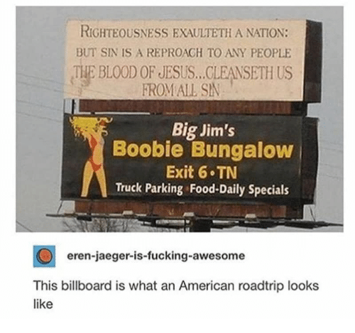 Billboard, Food, and Fucking: RIGHTEOUSNESS EXAULTETH A NATION  BUT SIN IS A REPROACH TO ANY PEOPLE  THE BLOOD OF JESUS..CLEANSETH US  FROM ALL SIN  Big Jim's  Boobie Bungalow  Exit 6 TN  Truck Parking Food-Daily Specials  eren-jaeger-is-fucking-awesome  This billboard is what an American roadtrip looks  like