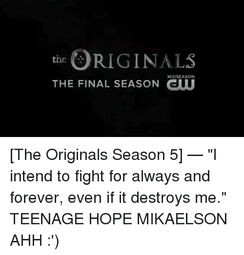 """Memes, Forever, and Hope: RIGINALS  THE FINAL SEASON GUU  MIDSEASON [The Originals Season 5] — """"I intend to fight for always and forever, even if it destroys me."""" TEENAGE HOPE MIKAELSON AHH :')"""
