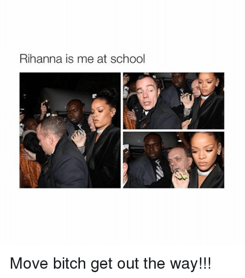 rihanna is me at school move bitch get out the 1767248 ✅ 25 best memes about get out the way get out the way memes