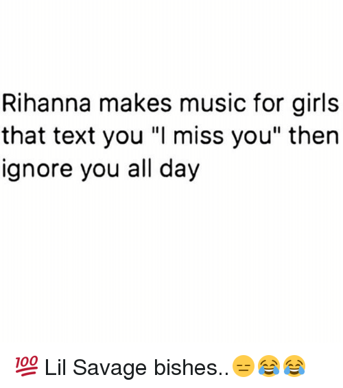 """Girls, Memes, and Music: Rihanna makes music for girls  that text you """"l miss you"""" then  ignore you all day 💯 Lil Savage bishes..😑😂😂"""