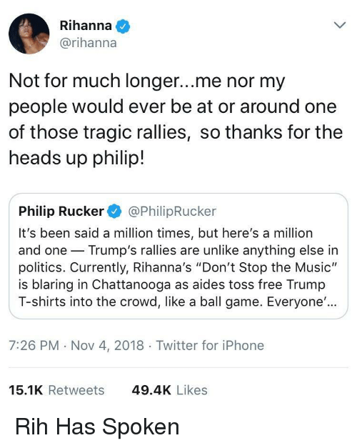 """Iphone, Music, and Politics: Rihanna  @rihanna  Not for much longer...me nor my  people would ever be at or around one  of those tragic rallies, so thanks for the  heads up philip!  Philip Rucker@PhilipRucker  It's been said a million times, but here's a million  and one Trump's rallies are unlike anything else in  politics. Currently, Rihanna's """"Don't Stop the Music""""  is blaring in Chattanooga as aides toss free Trumıp  T-shirts into the crowd, like a ball game. Everyone'..  7:26 PM Nov 4, 2018  Twitter for iPhone  15.1K Retweets  49.4K Likes Rih Has Spoken"""