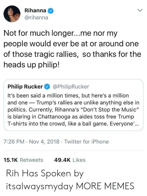 "Dank, Iphone, and Memes: Rihanna  @rihanna  Not for much longer...me nor my  people would ever be at or around one  of those tragic rallies, so thanks for the  heads up philip!  Philip Rucker@PhilipRucker  It's been said a million times, but here's a million  and one Trump's rallies are unlike anything else in  politics. Currently, Rihanna's ""Don't Stop the Music""  is blaring in Chattanooga as aides toss free Trumıp  T-shirts into the crowd, like a ball game. Everyone'..  7:26 PM Nov 4, 2018  Twitter for iPhone  15.1K Retweets  49.4K Likes Rih Has Spoken by itsalwaysmyday MORE MEMES"