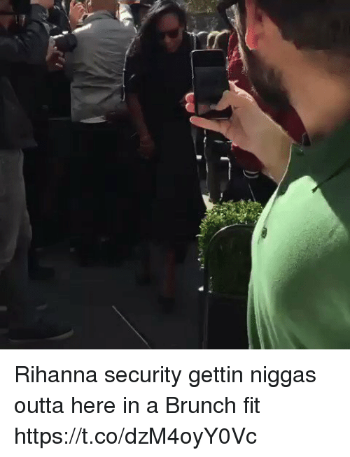 Blackpeopletwitter, Rihanna, and Outta: Rihanna security gettin niggas outta here in a Brunch fit https://t.co/dzM4oyY0Vc