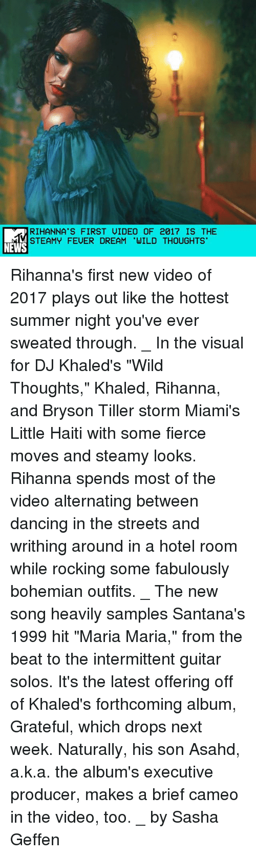 "Bryson Tiller, Dancing, and Memes: RIHANNA'S FIRST UIDEO OF 2017 IS THE  STEAMY FEUER DREAM 'WILD THOUGHTS  NEWS Rihanna's first new video of 2017 plays out like the hottest summer night you've ever sweated through. _ In the visual for DJ Khaled's ""Wild Thoughts,"" Khaled, Rihanna, and Bryson Tiller storm Miami's Little Haiti with some fierce moves and steamy looks. Rihanna spends most of the video alternating between dancing in the streets and writhing around in a hotel room while rocking some fabulously bohemian outfits. _ The new song heavily samples Santana's 1999 hit ""Maria Maria,"" from the beat to the intermittent guitar solos. It's the latest offering off of Khaled's forthcoming album, Grateful, which drops next week. Naturally, his son Asahd, a.k.a. the album's executive producer, makes a brief cameo in the video, too. _ by Sasha Geffen"