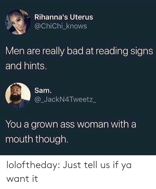 Ass, Bad, and Tumblr: Rihanna's Uterus  @ChiChi_knows  Men are really bad at reading signs  and hints.  Sam  @_JackN4Tweetz_  You a grown ass woman with a  mouth though. loloftheday:  Just tell us if ya want it