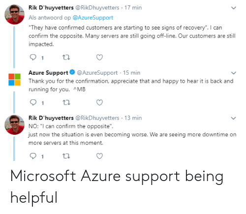 """Microsoft, Thank You, and Appreciate: Rik D'huyvetters @RikDhuyvetters 17 min  Als antwoord op @AzureSupport  """"They have confirmed customers are starting to see signs of recovery"""". I can  confirm the opposite. Many servers are still going off-line. Our customers are still  impacted.  Azure Support  @AzureSupport 15 min  Thank you for the confirmation, appreciate that and happy to hear it is back and  running for you. ^MB  1  Rik D'huyvetters @RikDhuyvetters 13 min  NO: """"I can confirm the opposite""""  just now the situation is even becoming worse. We are seeing more downtime on  more servers at this moment. Microsoft Azure support being helpful"""