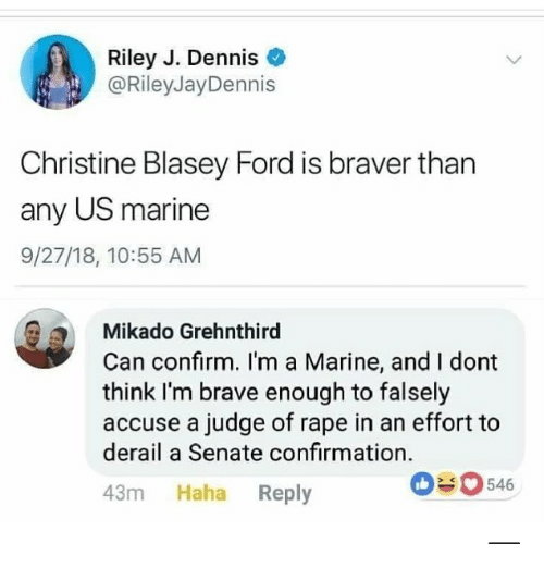 Memes, Brave, and Ford: Riley J. Dennis  @RileyJayDennis  Christine Blasey Ford is braver than  any US marine  9/27/18, 10:55 AM  Mikado Grehnthird  Can confirm. I'm a Marine, and I dont  think I'm brave enough to falsely  accuse a judge of rape in an effort to  derail a Senate confirmation.  43m Haha Reply  0546