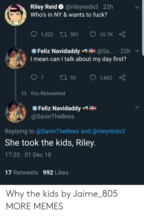 Dank, Memes, and Target: Riley Reid @rileyreidx3 22h  Who's in NY & wants to fuck?  1,322  591  10.7K  Feliz Navidaddy@Sa... 22h v  I mean can I talk about my day first?  th You Retweeted  Feliz Navidaddye  @SavinTheBees  Replying to@SavinTheBees and @rileyreidx3  She took the kids, Riley  17:23 01 Dec 18  17 Retweets 992 Likes Why the kids by Jaime_805 MORE MEMES