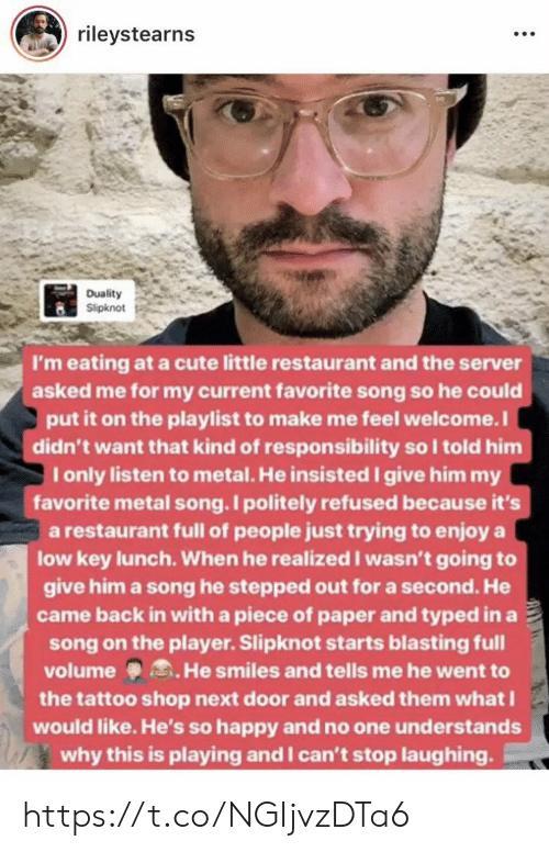 Cute, Low Key, and Memes: rileystearns  Duality  Slipknot  I'm eating at a cute little restaurant and the server  asked me for my current favorite song so he could  put it on the playlist to make me feel welcome.I  didn't want that kind of responsibility so I told him  I only listen to metal. He insisted give him my  favorite metal song. I politely refused because it's  a restaurant full of people just trying to enjoy a  low key lunch. When he realized I wasn't going to  give him a song he stepped out for a second. He  came back in with a piece of paper and typed in a  song on the player. Slipknot starts blasting full  volume He smiles and tells me he went to  the tattoo shop next door and asked them whatI  would like. He's so happy and no one understands  why this is playing and I can't stop laughing https://t.co/NGIjvzDTa6