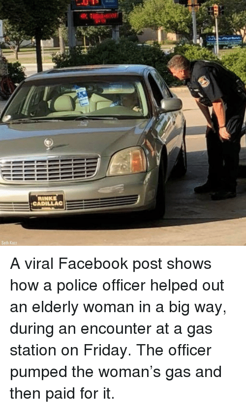 Facebook, Friday, and Memes: RINKE  CADILLAC  Seth Kazz A viral Facebook post shows how a police officer helped out an elderly woman in a big way, during an encounter at a gas station on Friday. The officer pumped the woman's gas and then paid for it.
