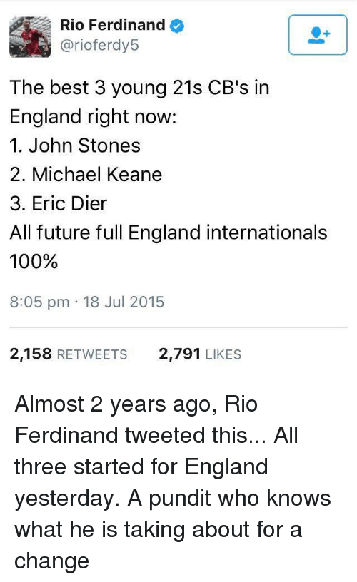 Memes, 🤖, and Rio: Rio Ferdinand  arioferdy5  The best 3 young 21s CB's in  England right now:  1. John Stones  2. Michael Keane  3. Eric Dier  All future full England internationals  100%  8:05 pm 18 Jul 2015  2,158  RETWEETS 2,791  LIKES Almost 2 years ago, Rio Ferdinand tweeted this... All three started for England yesterday.  A pundit who knows what he is taking about for a change