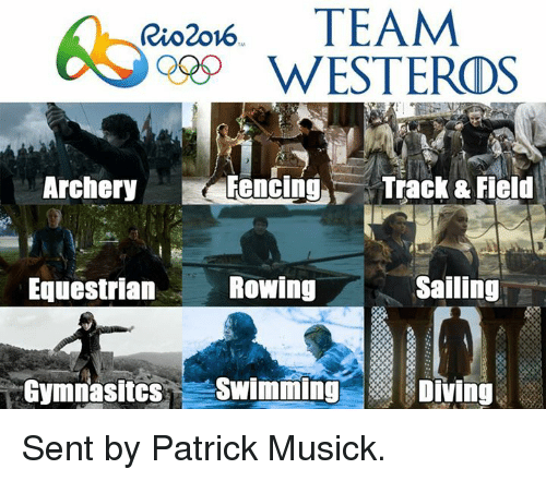 Game of Thrones, Swimming, and Swim: Rio2ow6  TEAM  WESTERDS  Archery  Fencing  Track & Field  Sailing  Rowing  Equestrian  Gymnasitcs  Swimming  Diving Sent by Patrick Musick.