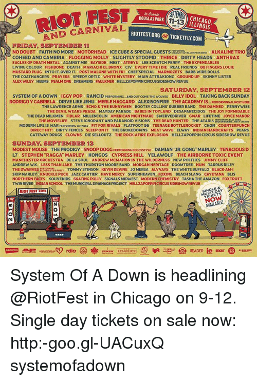 """Amazon, Chicago, and Drugs: RIOT FEST  AND CARNIVAL  n Scenic  DOUGLAS PARK  BCHICAGO  ILLINOIS  11-13  01  RIOTFEST.ORG  の TICKETFLY.COM  OR  FRIDAY, SEPTEMBER 11  NO DOUBT FAITH NO MORE MOTÖRHEAD ICE CUBE&SPECIAL GUESTSSRUTTACOMPTON RX ALKALINE TRIO  COHEED ANDCAMBRIA FLOGGING MOLLY SLIGHTLY STOOPID THRICE DIRTY HEADS ANTHRAX  EAGLES OF DEATH METAL AGAINST ME! BAYSIDE MEST ATREYU LEE SCRATCH PERRY THE EXPENDABLES  LIVING COLOUR FISHBONE DEATH MARIACHIEL BRONX CIV EVERY TIME I DIE REAL FRIENDS 88 FINGERS LOUIE  MUSTARD PLUG INTO IT. OVER IT. POST MALONE WITH FKI CHEFSPECIAL MARMOZETS BARB WIRE DOLLS  THE COATHANGERS PRAYERS SPEEDY ORTIZ WHITE MYSTERY MAIN ATTRAKIONZ GROUND UP SKINNY LISTER  ALEX WILEY HEEMS PSALM ONE DREAMERS FAULKNER HELLZAPOPPIN CIRCUS SIDESHOW REVUE  SATURDAY, SEPTEMBER 12  SYSTEM OF A DOWN IGGY POP RANCID PERFORMING AND OUT COME THE WOLVES BILLY IDOL TAKING BACK SUNDAY  OST HERE  THE LAWRENCE ARMS ECHO & THE BUNNYMEN BOOTSY COLLINS RUBBER BAND THE DAMNED PENNYWISE  THE DEVIL WEARS PRADA MAYDAY PARADE BABES IN TOYLAND DESAPARECIDOS THE JOY FORMIDABLE  THE DEAD MILKMEN FIDLAR MILLENCOLIN AMERICAN NIGHTMARE SWERVEDRIVER GWAR LIFETIME JOYCE MANOR  RODRIGO Y GABRIELA  DRIVE LIKE JEHU  MERLE HAGGARD  ALEXISONFIRE  THE ACADEMY IS... PERFORMI  THE MOVIELIFE STEVE IGNORANT AND PARANOID VISIONS THE DEAR HUNTER THE ATARIS  RATRE2x  MODERN LIFE IS WAR PERFORMING WITNESS FIT FOR RIVALS FLATFOOT 56 TEENAGE BOTTLEROCKET CHON COUNTERPUNCH  DIRECT HIT! DIRTY FENCES SLEEP ON IT THE BROKEDOWNS MEAT WAVE ELWAY INDIAN HANDCRAFTS PEARS  GATEWAY DRUGS CLOWNS DIE SELLOUTZ THE ROCK-AFIRE EXPLOSION HELLZAPOPPIN CIRCUS SIDESHOW REVUE  SUNDAY, SEPTEMBER 13  MODEST MOUSE THE PRODIGY SNOOP DOGG PERFORMING DOGCYSTYLu DAMIAN """"JR. GONG"""" MARLEY TENACIOUS D  L7 STEPHEN """"RAGGA"""" MARLEY KONGOS CYPRESS HILL YELAWOLF THE AIRBORNE TOXIC EVENT  MANCHESTER ORCHESTRA DE LA SOUL ANDREW MCMAHON IN THE WILDERNESS NEW POLITICS JIMMY CLIFF  NDREW W.K. LESS THAN JAKE THE THURSTON MOORE BAND MO"""