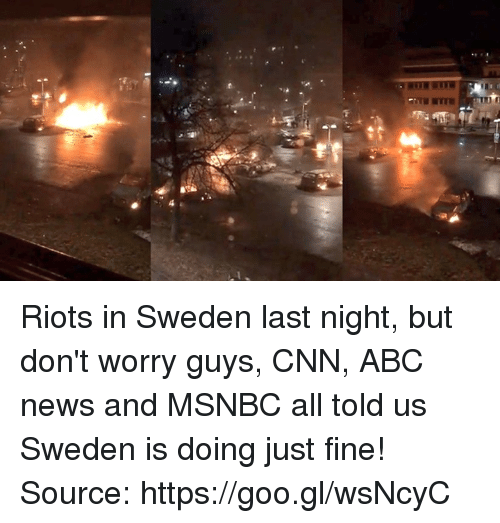 Abc, cnn.com, and News: Riots in Sweden last night, but don't worry guys, CNN, ABC news and MSNBC all told us Sweden is doing just fine!  Source: https://goo.gl/wsNcyC