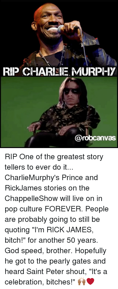 "Bitch, God, and Memes: RIP CHARISIE MURPI-17  @robcanv RIP One of the greatest story tellers to ever do it... CharlieMurphy's Prince and RickJames stories on the ChappelleShow will live on in pop culture FOREVER. People are probably going to still be quoting ""I'm RICK JAMES, bitch!"" for another 50 years. God speed, brother. Hopefully he got to the pearly gates and heard Saint Peter shout, ""It's a celebration, bitches!"" 🙌🏾❤️"