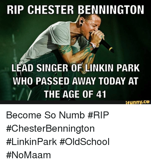 Memes, Today, and 🤖: RIP CHESTER BENNINGTON  LEAD SINGER OF LINKIN PARK  WHO PASSED AWAY TODAY AT  THE AGE OF 41 Become So Numb #RIP #ChesterBennington #LinkinPark #OldSchool #NoMaam