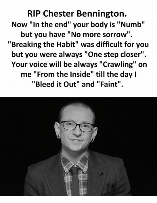 "Voice, Step, and One: RIP Chester Bennington.  Now ""In the end"" your body is ""Numb""  but you have ""No more sorrow""  ""Breaking the Habit"" was difficult for you  but you were always ""One step closer"".  Your voice will be always ""Crawling"" on  me ""From the Inside"" till the day l  ""Bleed it Out"" and ""Faint"""
