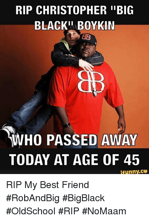 """Best Friend, Memes, and Best: RIP CHRISTOPHER """"BIG  BLACK"""" BOYKIN  CNO  WHO PASSED AWAY  TODAY AT AGE OF 45  ifunny.CO RIP My Best Friend #RobAndBig #BigBlack #OldSchool #RIP #NoMaam"""
