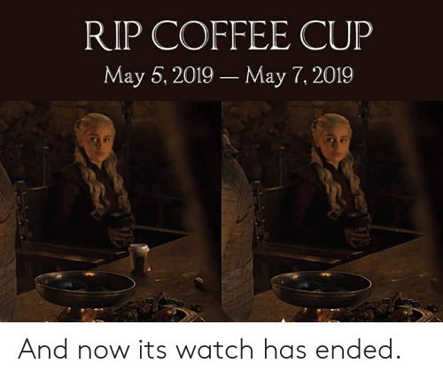 Dank, Coffee, and Watch: RIP COFFEE CUP  May 5, 2019 May 7, 2019 And now its watch has ended.