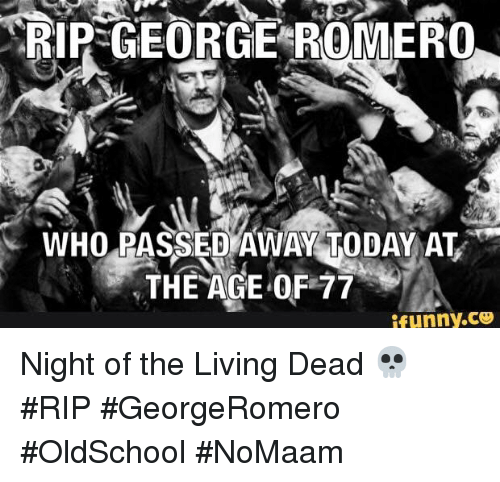 Memes, Today, and Living: RIP GEORGE ROMERO  WHO ASSED AWAY TODAY AT  THE AGE OF 77  UTnyC Night of the Living Dead 💀 #RIP #GeorgeRomero #OldSchool #NoMaam