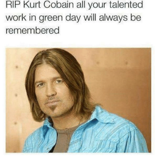 rip kurt cobain all your talented work in green day 24656583 ✅ 25 best memes about rip kurt cobain rip kurt cobain memes,Rip Kurt Cobain Meme