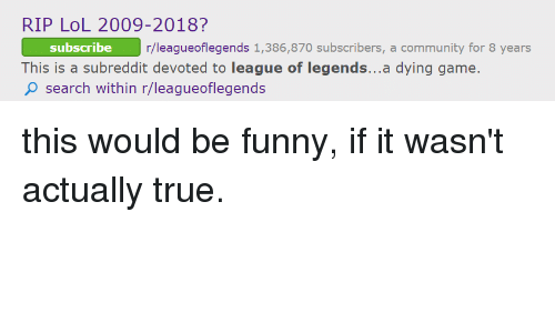Community, Funny, and League of Legends: RIP LoL 2009-2018?  subscribe  gueoflegends 1,386,870 subscribers, a community for 8 years  This is a subreddit devoted to league of legends...a dying game.  O search within r/leagueoflegends