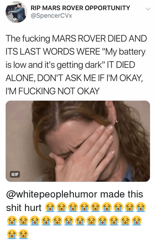 """Being Alone, Gif, and Memes: RIP MARS ROVER OPPORTUNITY  @SpencerCVx  The fucking MARS ROVER DIED AND  ITS LAST WORDS WERE """"My battery  is low and it's getting dark"""" IT DIED  ALONE, DON'T ASK ME IF IM OKAY,  I'M FUCKING NOT OKAY  GIF @whitepeoplehumor made this shit hurt 😭😭😭😭😭😭😭😭😭😭😭😭😭😭😭😭😭😭😭😭😭😭😭"""