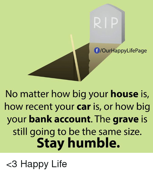 Life, Memes, and Bank: RIP  OurHappyLifePage  No matter how big your house is,  how recent your car is, or how big  your bank account. The grave is  still going to be the same size.  Stay humble. <3 Happy Life