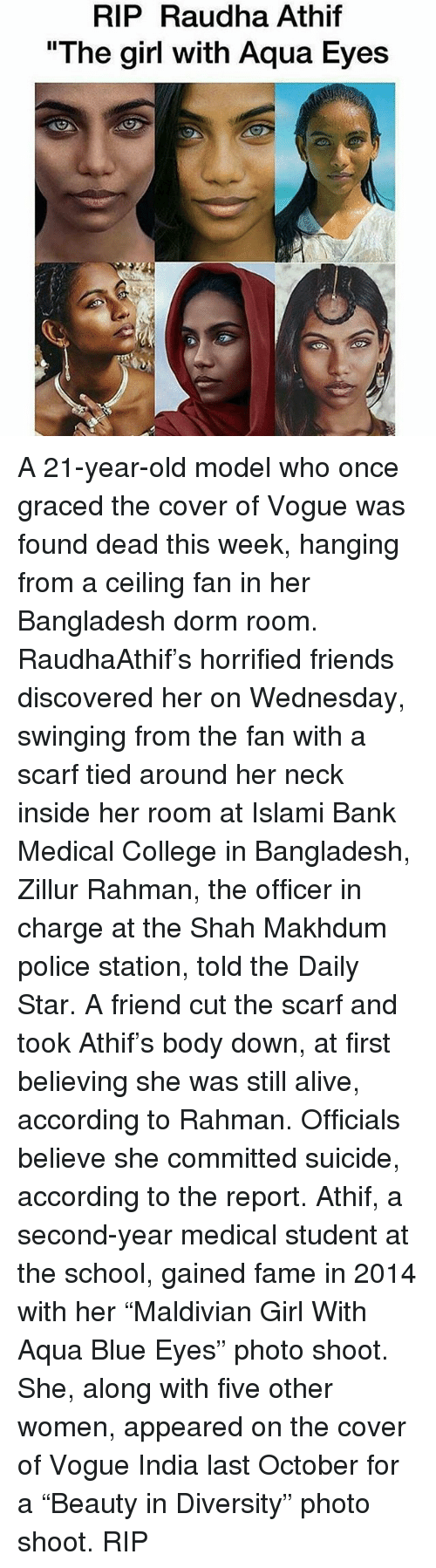 """Alive, College, and Friends: RIP Raudha Athif  """"The girl with Aqua Eyes A 21-year-old model who once graced the cover of Vogue was found dead this week, hanging from a ceiling fan in her Bangladesh dorm room. RaudhaAthif's horrified friends discovered her on Wednesday, swinging from the fan with a scarf tied around her neck inside her room at Islami Bank Medical College in Bangladesh, Zillur Rahman, the officer in charge at the Shah Makhdum police station, told the Daily Star. A friend cut the scarf and took Athif's body down, at first believing she was still alive, according to Rahman. Officials believe she committed suicide, according to the report. Athif, a second-year medical student at the school, gained fame in 2014 with her """"Maldivian Girl With Aqua Blue Eyes"""" photo shoot. She, along with five other women, appeared on the cover of Vogue India last October for a """"Beauty in Diversity"""" photo shoot. RIP"""