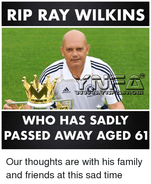 Family, Friends, and Memes: RIP RAY WILKINS  SAMSUN  WHO HAS SADLY  PASSED AWAY AGED 61 Our thoughts are with his family and friends at this sad time
