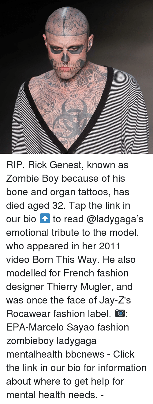 Click, Fashion, and Jay: RIP. Rick Genest, known as Zombie Boy because of his bone and organ tattoos, has died aged 32. Tap the link in our bio ⬆️ to read @ladygaga's emotional tribute to the model, who appeared in her 2011 video Born This Way. He also modelled for French fashion designer Thierry Mugler, and was once the face of Jay-Z's Rocawear fashion label. 📷: EPA-Marcelo Sayao fashion zombieboy ladygaga mentalhealth bbcnews - Click the link in our bio for information about where to get help for mental health needs. -
