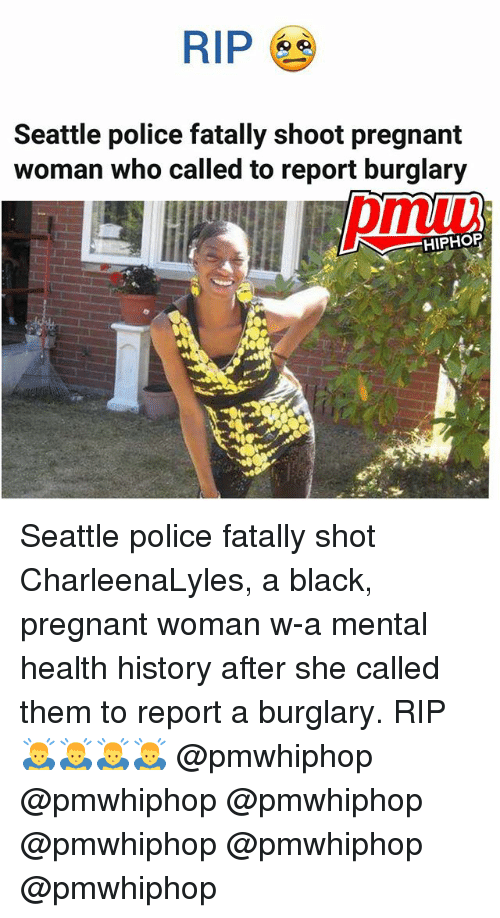 Memes, Police, and Pregnant: RIP  Seattle police fatally shoot pregnant  woman who called to report burglary  HIPHOP Seattle police fatally shot CharleenaLyles, a black, pregnant woman w-a mental health history after she called them to report a burglary. RIP 🙇♂️🙇♂️🙇♂️🙇♂️ @pmwhiphop @pmwhiphop @pmwhiphop @pmwhiphop @pmwhiphop @pmwhiphop