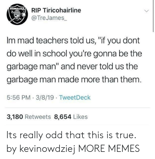 "Dank, Homeless, and Memes: RIP Tiricohairline  @TreJames  HOMELEss  Im mad teachers told us, ""if you dont  do well in school you're gonna be the  garbage man"" and never told us the  garbage man made more than them  5:56 PM 3/8/19 TweetDeck  3,180 Retweets 8,654 Likes Its really odd that this is true. by kevinowdziej MORE MEMES"