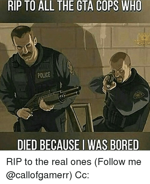 Bored, Memes, and Police: RIP TO ALL THE GTA COPS WHO  POLICE  DIED BECAUSE I WAS BORED RIP to the real ones (Follow me @callofgamerr) Cc: