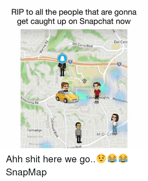 Memes, Shit, and Snapchat: RIP to all the people that are gonna  get caught up on Snapchat now  Del Cerr  Del Cerro Blvd  San Diego Sta  University  Colle Heights M  ontezum  Zuma Rd  Dorothy Dr  Talmadge  MID-CI  Madison Ave  Monroe Ave  a-inn Blvd Ahh shit here we go..😧😂😂 SnapMap