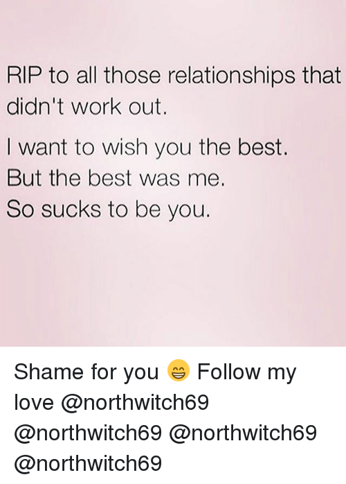 Love, Memes, and Relationships: RIP to all those relationships that  didn't work out.  want to wish you the best.  But the best was me.  So sucks to be you. Shame for you 😁 Follow my love @northwitch69 @northwitch69 @northwitch69 @northwitch69