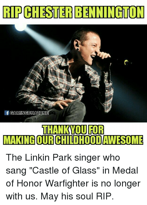 """Memes, Sang, and Thank You: RIPCLESTERBENNINGTON  GAMINGDNAZONE  THANK YOU FOR  MAKING OURCHILDHOODAWESOME The Linkin Park singer who sang """"Castle of Glass"""" in Medal of Honor Warfighter is no longer with us. May his soul RIP."""