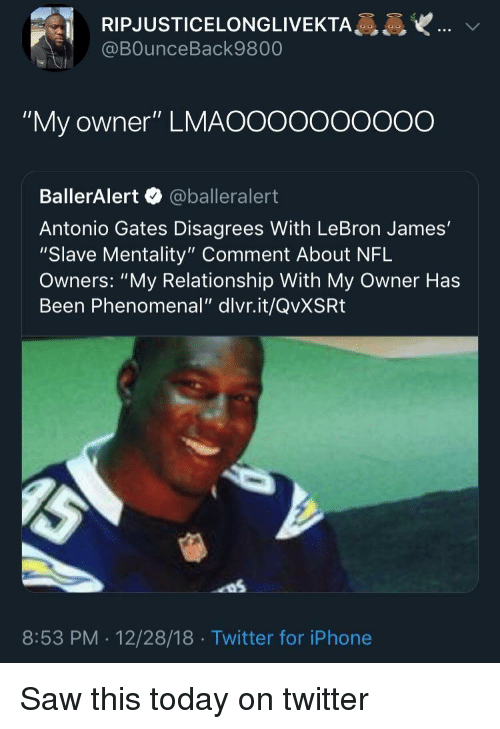 "Iphone, LeBron James, and Nfl: RIPJUSTICELONGLIVEKTA  @BOunceBack9800  ""My owner"" LMAOOooooOO0O  BallerAlert @balleralert  Antonio Gates Disagrees With LeBron James'  ""Slave Mentality"" Comment About NFL  Owners: ""My Relationship With My Owner Has  Been Phenomenal"" dlvr.it/QvXSRt  8:53 PM . 12/28/18 Twitter for iPhone Saw this today on twitter"
