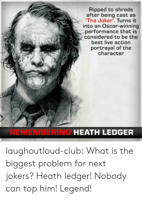 Club, Joker, and Tumblr: Ripped to shreds  after being cast as  The Joker. Turns it  into an Oscar-winning  performance that is  considered to be the  best live action  portrayal of the  character  REMEMBERING  HEATH LEDGER laughoutloud-club:  What is the biggest problem for next jokers? Heath ledger! Nobody can top him! Legend!