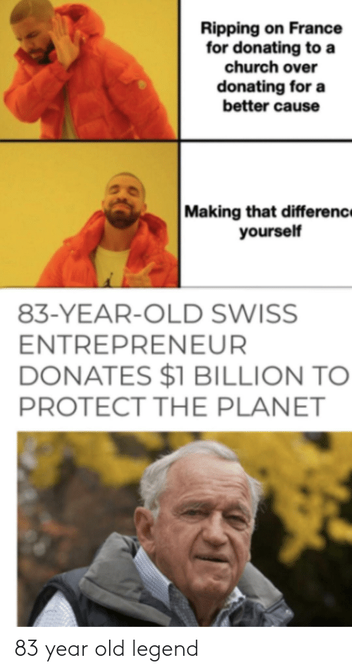 Church, Entrepreneur, and France: Ripping on France  for donating to a  church over  donating for a  better cause  Making that differenc  yourself  83-YEAR-OLD SWISS  ENTREPRENEUR  DONATES $1 BILLION TO  PROTECT THE PLANET 83 year old legend