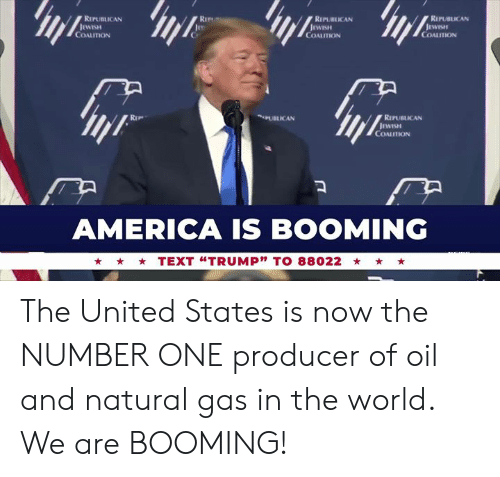 "America, Text, and United: RIPUBLICAN  RIPURLICAN  REPUBLICAN  COALITION  COALITION  COALITION  PUBLICAN  RIPUBLICAN  COALITION  AMERICA IS BOOMING  TEXT ""TRUMP"" TO 88022 The United States is now the NUMBER ONE producer of oil and natural gas in the world. We are BOOMING!"
