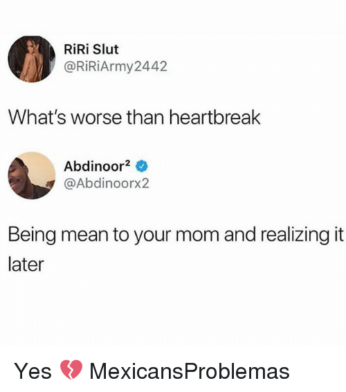 Memes, Mean, and Mom: RiRi Slut  @RİR.Army2442  What's worse than heartbreak  Abdinoor0  @Abdinoorx2  Being mean to your mom and realizing it  later Yes 💔 MexicansProblemas
