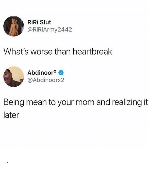 Memes, Mean, and Mom: RiRi Slut  @RİRİArmy2442  What's worse than heartbreak  Abdinoor2 0  @Abdinoorx2  Being mean to your mom and realizing it  later .