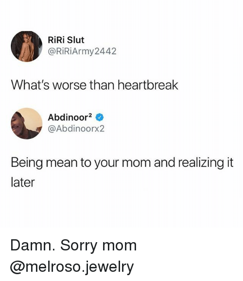 Funny, Sorry, and Jewelry: RiRi Slut  @RiRiArmy2442  What's worse than heartbreak  Abdinoor2 *  @Abdinoorx2  Being mean to your mom and realizing it  later Damn. Sorry mom @melroso.jewelry