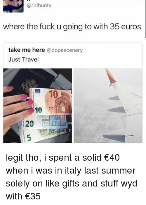 Tumblr, Wyd, and Euro: @ririhunty  where the fuck u going to with 35 euros  take me here @dopescenery  Just Travel  10  EURO  10 tung  EURO  20UR legit tho, i spent a solid €40 when i was in italy last summer solely on like gifts and stuff wyd with €35