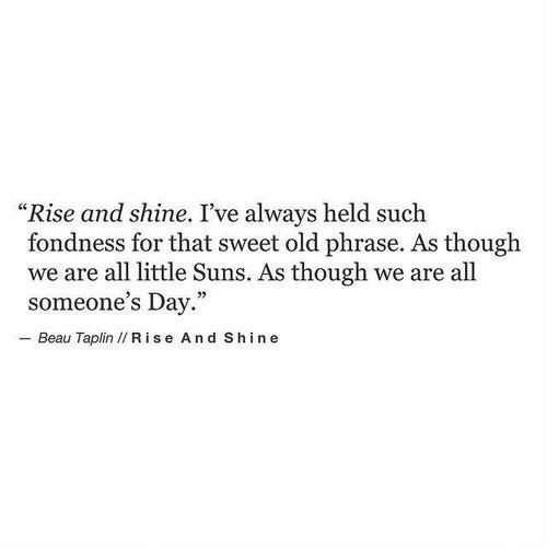 """Old, Day, and All: """"Rise and shine. I've always held such  fondness for that sweet old phrase. As though  we are all little Suns. As though we are all  someone's Day.""""  - Beau Taplin I/ R ise And Shine"""