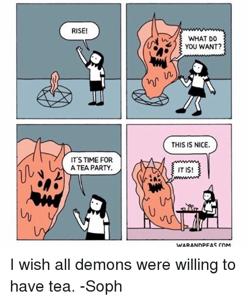 Memes, Party, and Time: RISE!  WHAT DO  YOU WANT?  THIS IS NICE.  ITS TIME FOR  A TEA PARTY  IT IS!  WARANDPEAS COM I wish all demons were willing to have tea. -Soph